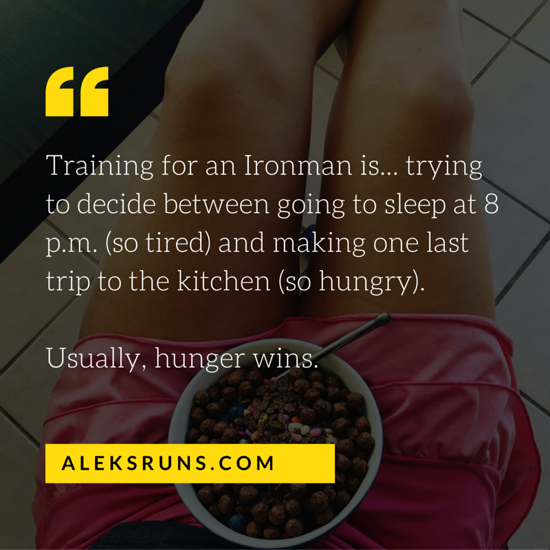 Training for an Ironman is... trying to decide between going to sleep at 8 pm (so tired) and making one last trip to the kitchen (so hungry). Usually, hunger wins.